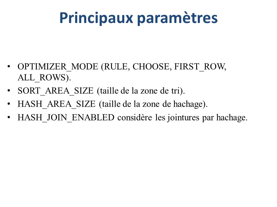 Principaux paramètres OPTIMIZER_MODE (RULE, CHOOSE, FIRST_ROW, ALL_ROWS). SORT_AREA_SIZE (taille de la zone de tri). HASH_AREA_SIZE (taille de la zone
