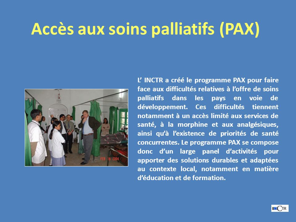 Accès aux soins palliatifs (PAX) L INCTR a créé le programme PAX pour faire face aux difficultés relatives à loffre de soins palliatifs dans les pays en voie de développement.