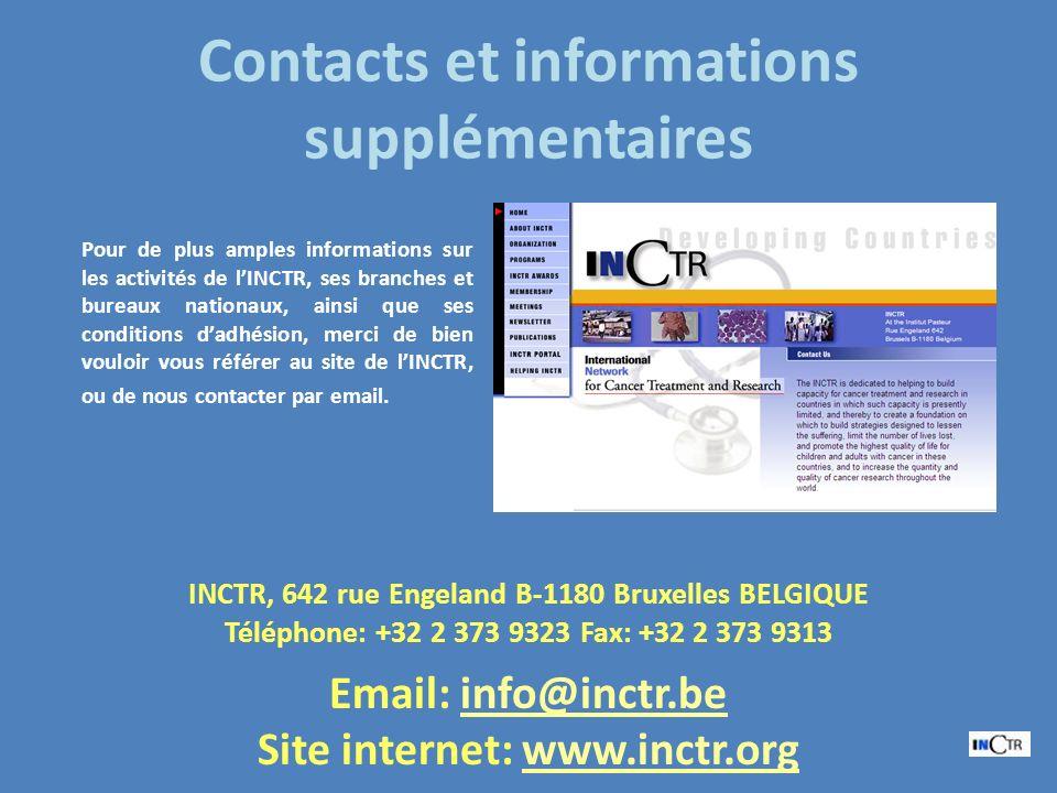 Contacts et informations supplémentaires INCTR, 642 rue Engeland B-1180 Bruxelles BELGIQUE Téléphone: +32 2 373 9323 Fax: +32 2 373 9313 Email: info@inctr.be@inctr.be Site internet: www.inctr.orgwww.inctr.org Pour de plus amples informations sur les activités de lINCTR, ses branches et bureaux nationaux, ainsi que ses conditions dadhésion, merci de bien vouloir vous référer au site de lINCTR, ou de nous contacter par email.