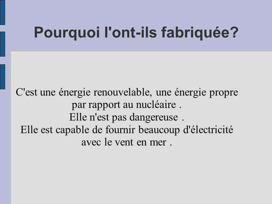 Pourquoi l'ont-ils fabriquée? C'est une énergie renouvelable, une énergie propre par rapport au nucléaire. Elle n'est pas dangereuse. Elle est capable