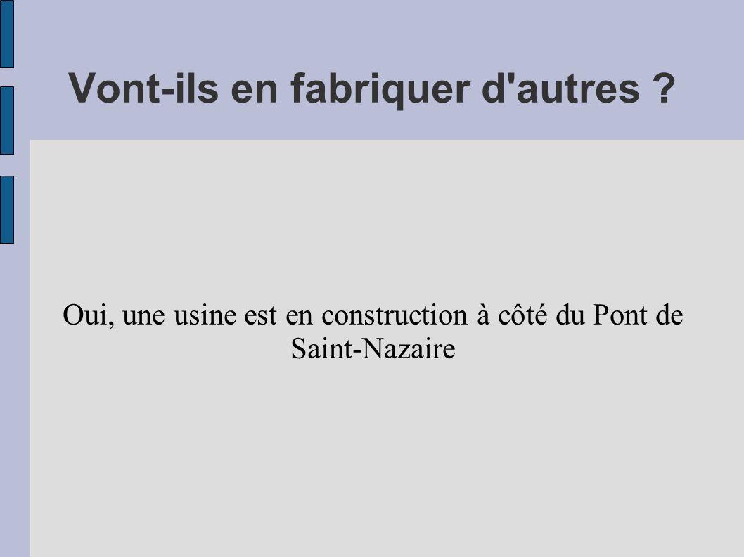 Vont-ils en fabriquer d'autres ? Oui, une usine est en construction à côté du Pont de Saint-Nazaire