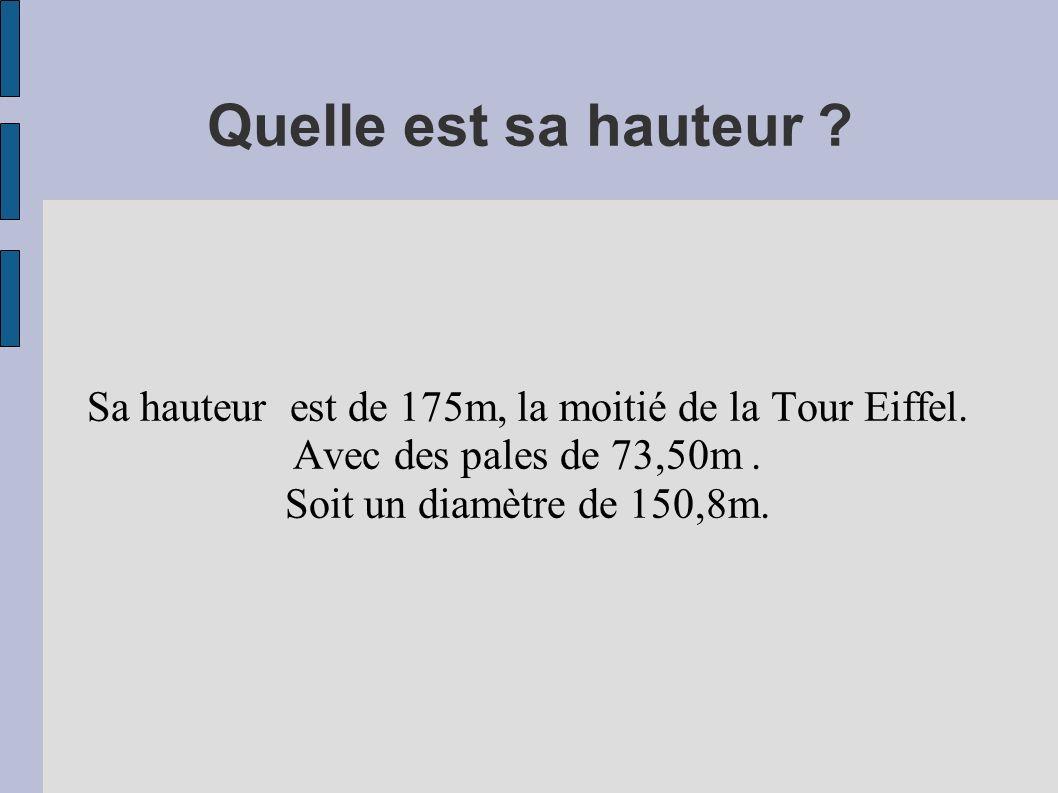 Quelle est sa hauteur ? Sa hauteur est de 175m, la moitié de la Tour Eiffel. Avec des pales de 73,50m. Soit un diamètre de 150,8m.