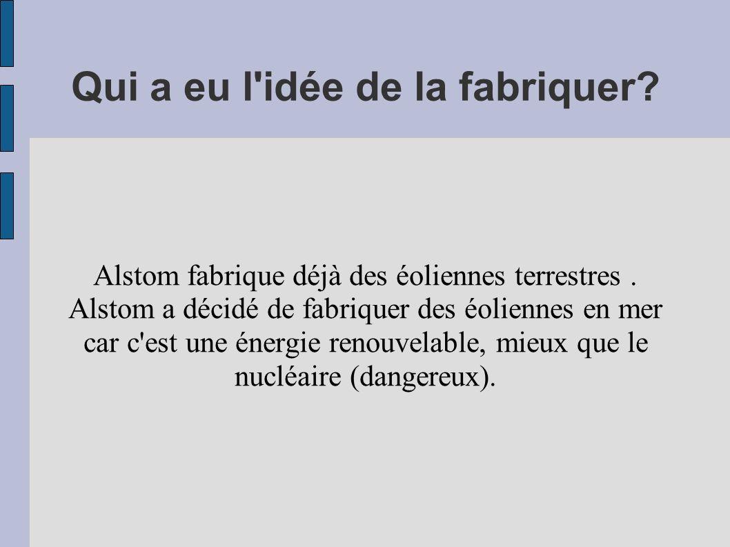 Qui a eu l'idée de la fabriquer? Alstom fabrique déjà des éoliennes terrestres. Alstom a décidé de fabriquer des éoliennes en mer car c'est une énergi