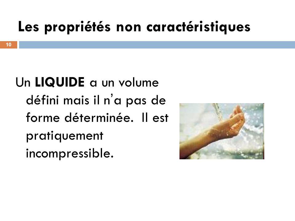 Les propriétés non caractéristiques 10 Un LIQUIDE a un volume défini mais il n a pas de forme déterminée. Il est pratiquement incompressible.