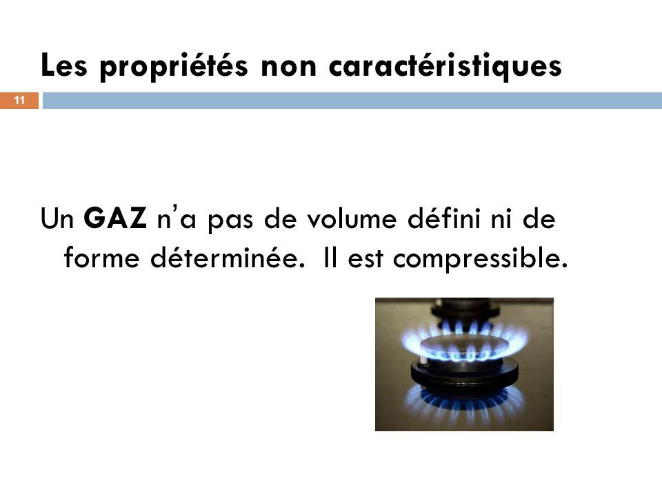Les propriétés non caractéristiques 11 Un GAZ n a pas de volume défini ni de forme déterminée. Il est compressible.