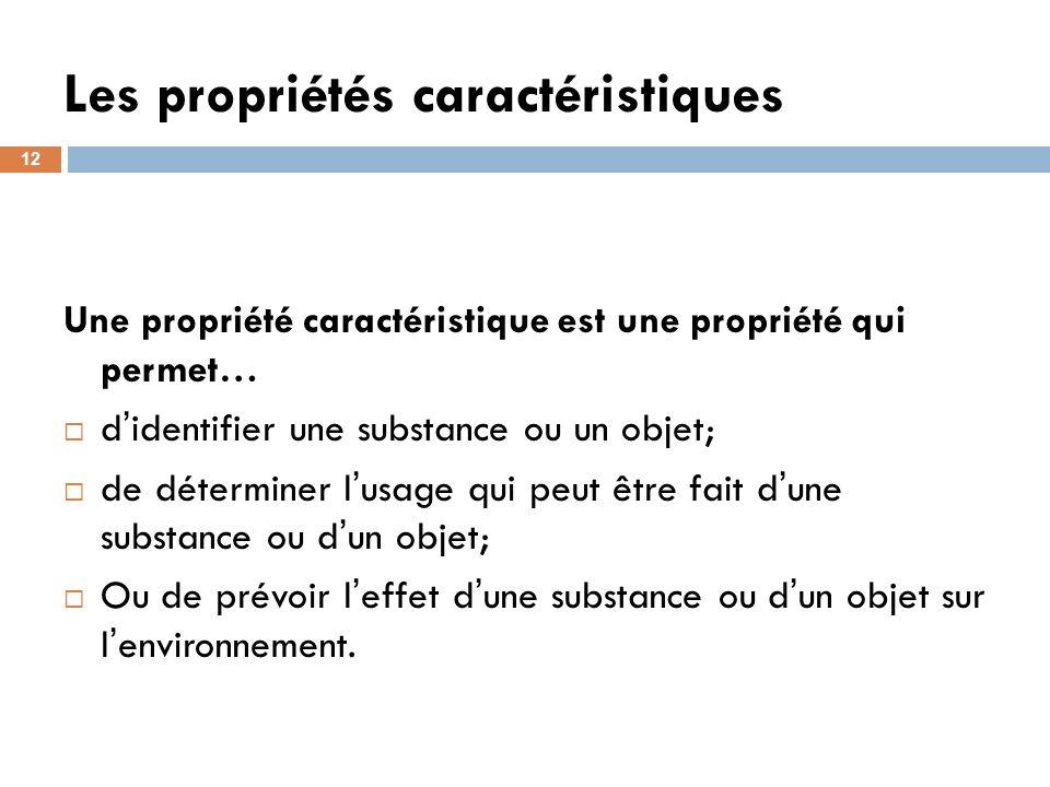 Les propriétés caractéristiques 12 Une propriété caractéristique est une propriété qui permet… d identifier une substance ou un objet; de déterminer l usage qui peut être fait d une substance ou d un objet; Ou de prévoir l effet d une substance ou d un objet sur l environnement.