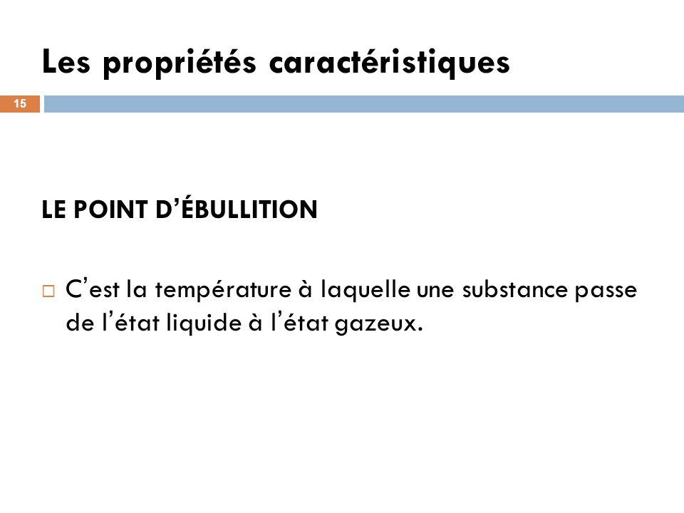 Les propriétés caractéristiques 15 LE POINT D ÉBULLITION C est la température à laquelle une substance passe de l état liquide à l état gazeux.