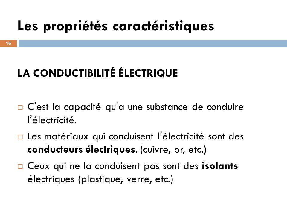 Les propriétés caractéristiques 16 LA CONDUCTIBILITÉ ÉLECTRIQUE C est la capacité qu a une substance de conduire l électricité. Les matériaux qui cond