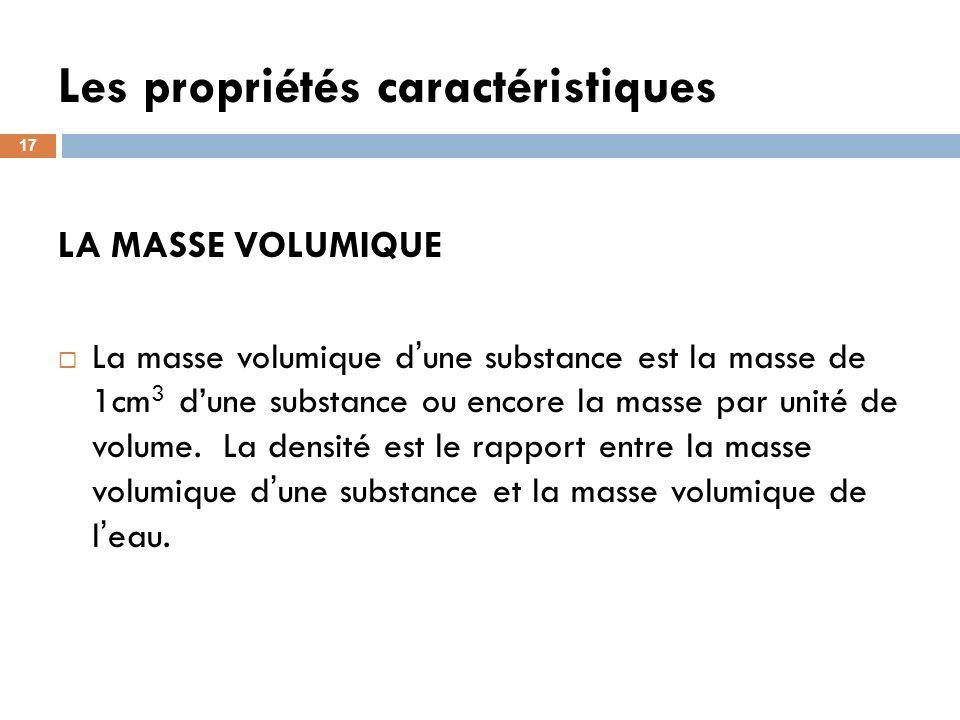 Les propriétés caractéristiques 17 LA MASSE VOLUMIQUE La masse volumique d une substance est la masse de 1cm 3 dune substance ou encore la masse par unité de volume.