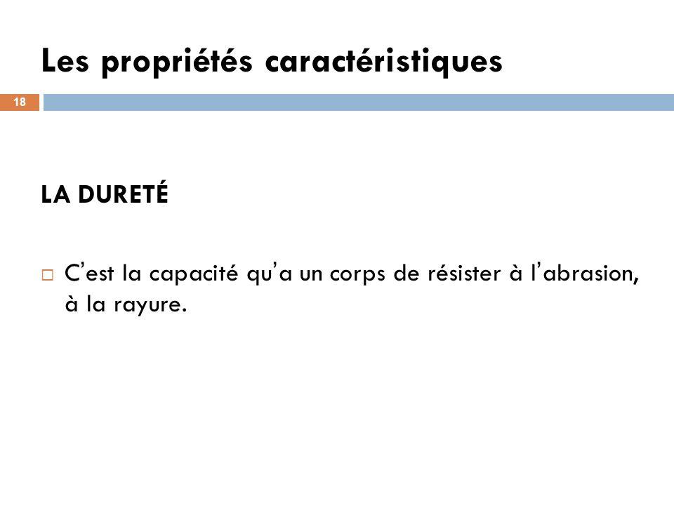 Les propriétés caractéristiques 18 LA DURETÉ C est la capacité qu a un corps de résister à l abrasion, à la rayure.