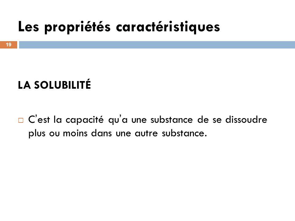 Les propriétés caractéristiques 19 LA SOLUBILITÉ C est la capacité qu a une substance de se dissoudre plus ou moins dans une autre substance.