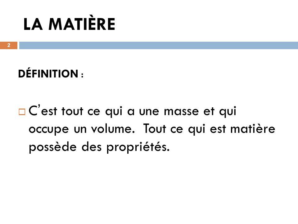 LA MATIÈRE 2 DÉFINITION : C est tout ce qui a une masse et qui occupe un volume. Tout ce qui est matière possède des propriétés.
