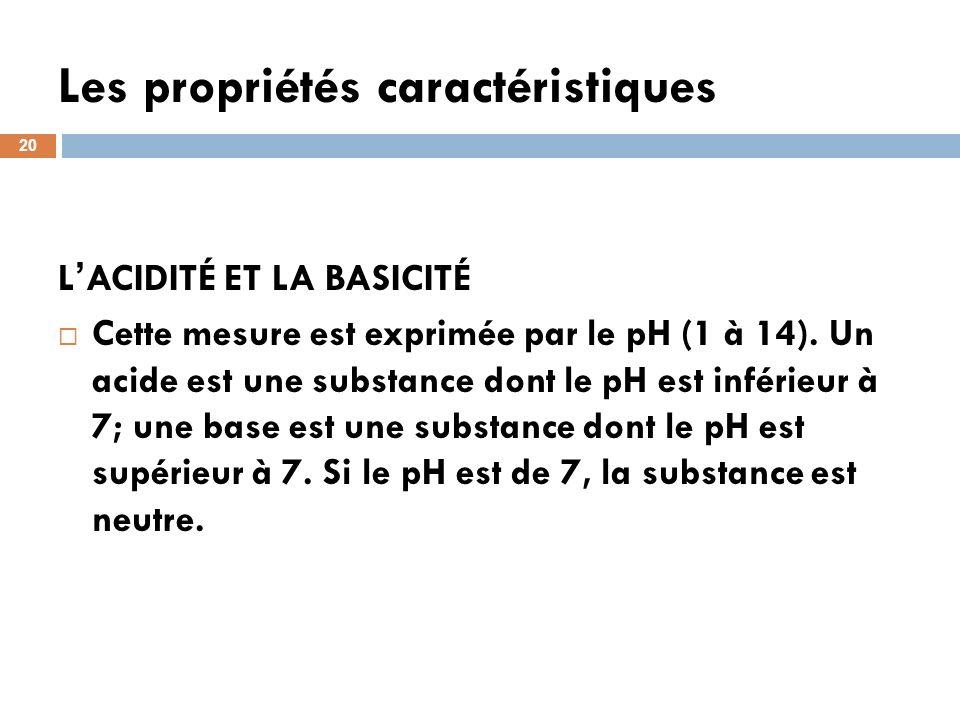 Les propriétés caractéristiques 20 L ACIDITÉ ET LA BASICITÉ Cette mesure est exprimée par le pH (1 à 14). Un acide est une substance dont le pH est in