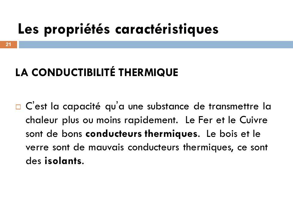 Les propriétés caractéristiques 21 LA CONDUCTIBILITÉ THERMIQUE C est la capacité qu a une substance de transmettre la chaleur plus ou moins rapidement.