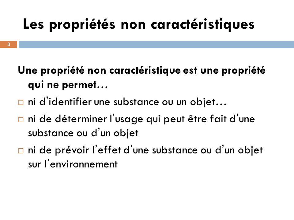 Les propriétés non caractéristiques 3 Une propriété non caractéristique est une propriété qui ne permet… ni d identifier une substance ou un objet… ni de déterminer l usage qui peut être fait d une substance ou d un objet ni de prévoir l effet d une substance ou d un objet sur l environnement