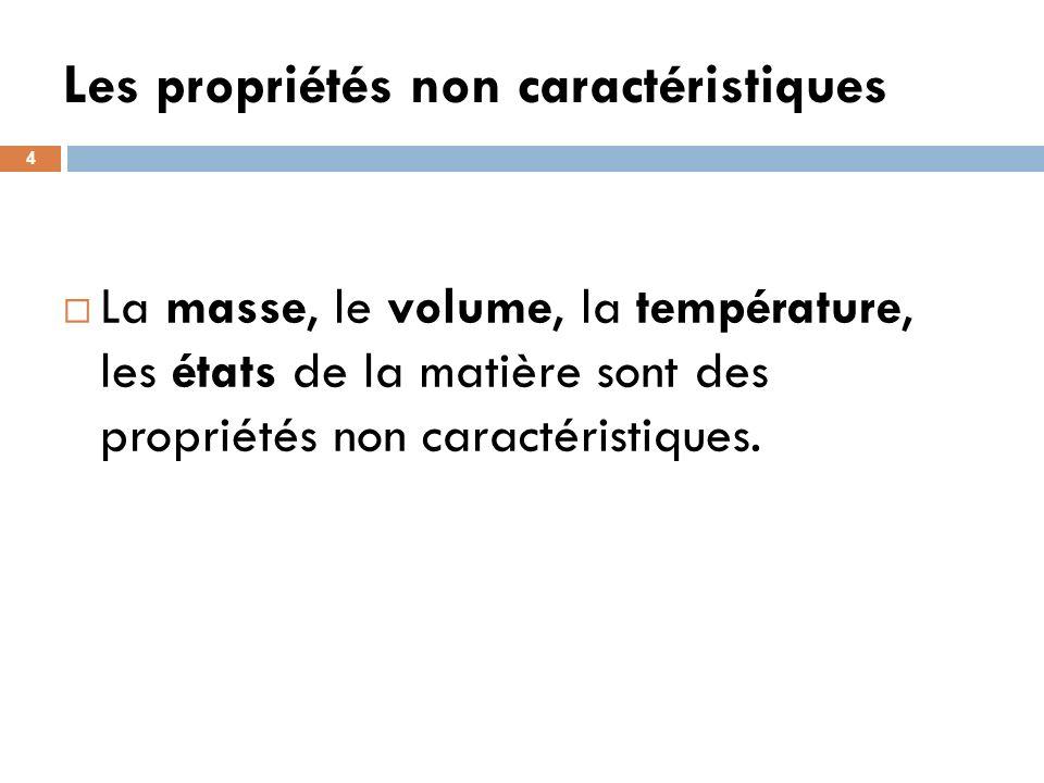 Les propriétés non caractéristiques 4 La masse, le volume, la température, les états de la matière sont des propriétés non caractéristiques.