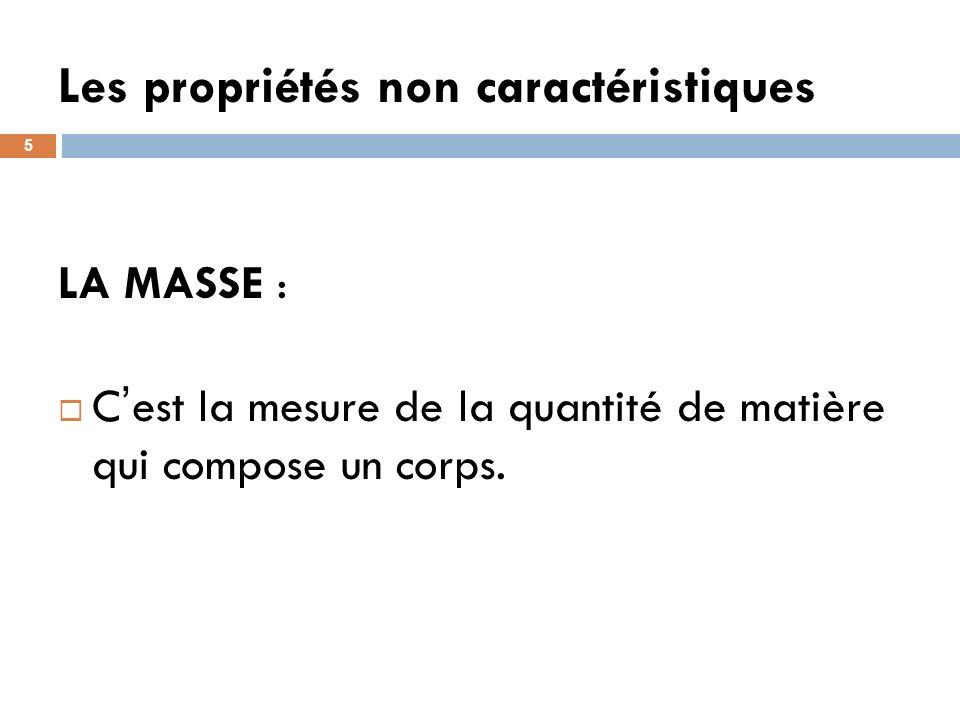 Les propriétés non caractéristiques 5 LA MASSE : C est la mesure de la quantité de matière qui compose un corps.