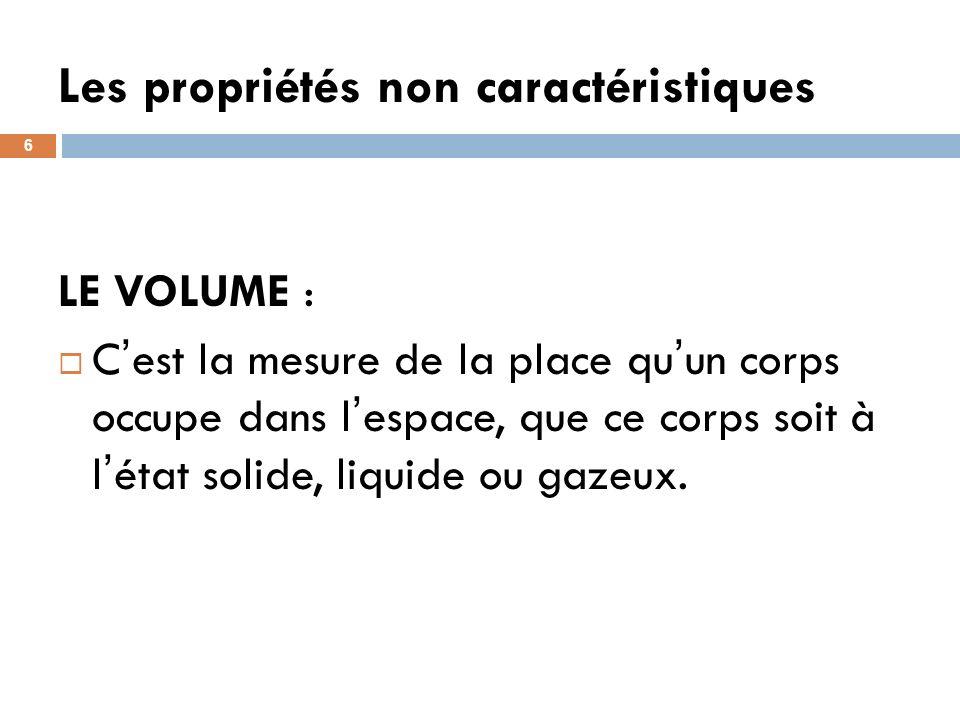 Les propriétés non caractéristiques 6 LE VOLUME : C est la mesure de la place qu un corps occupe dans l espace, que ce corps soit à l état solide, liquide ou gazeux.