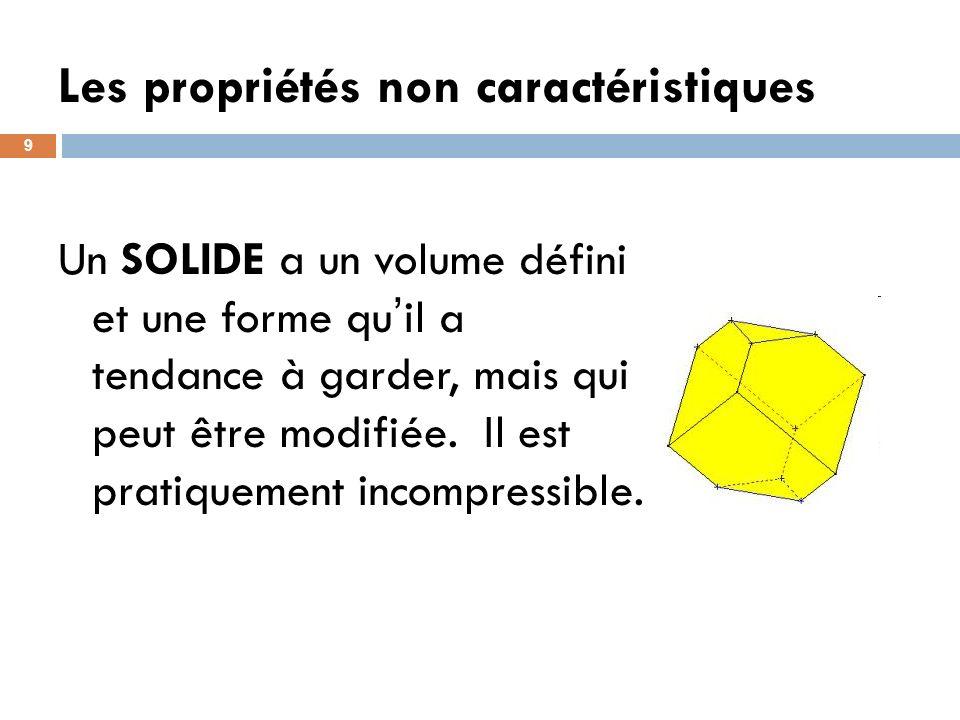 Les propriétés non caractéristiques 9 Un SOLIDE a un volume défini et une forme qu il a tendance à garder, mais qui peut être modifiée. Il est pratiqu