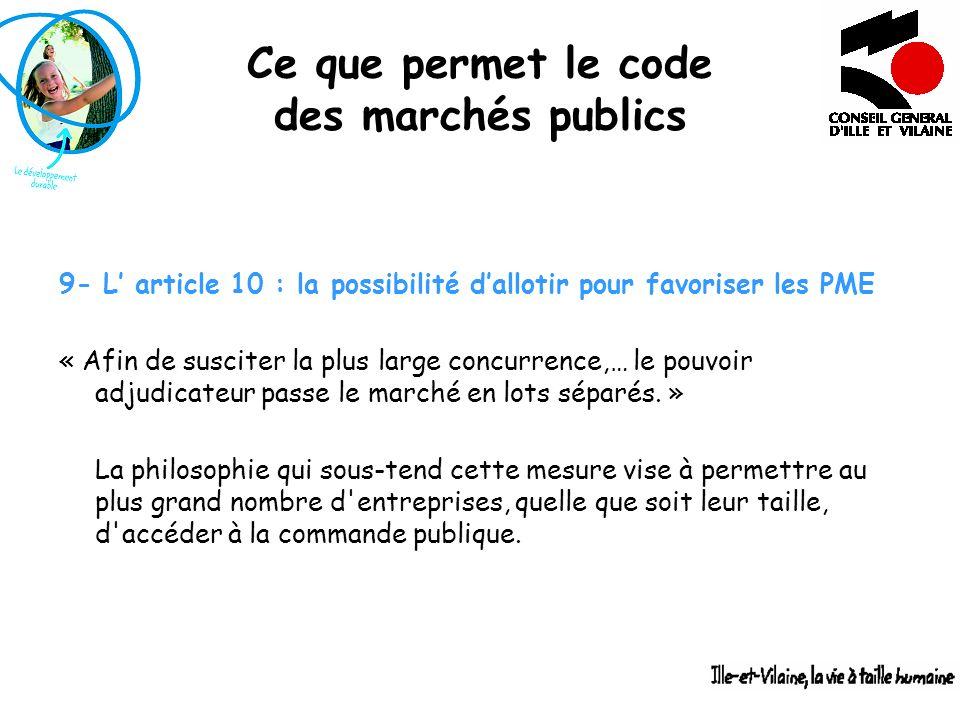 Ce que permet le code des marchés publics 9- L article 10 : la possibilité dallotir pour favoriser les PME « Afin de susciter la plus large concurrenc