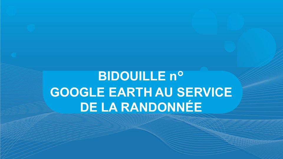 BIDOUILLE n° GOOGLE EARTH AU SERVICE DE LA RANDONNÉE