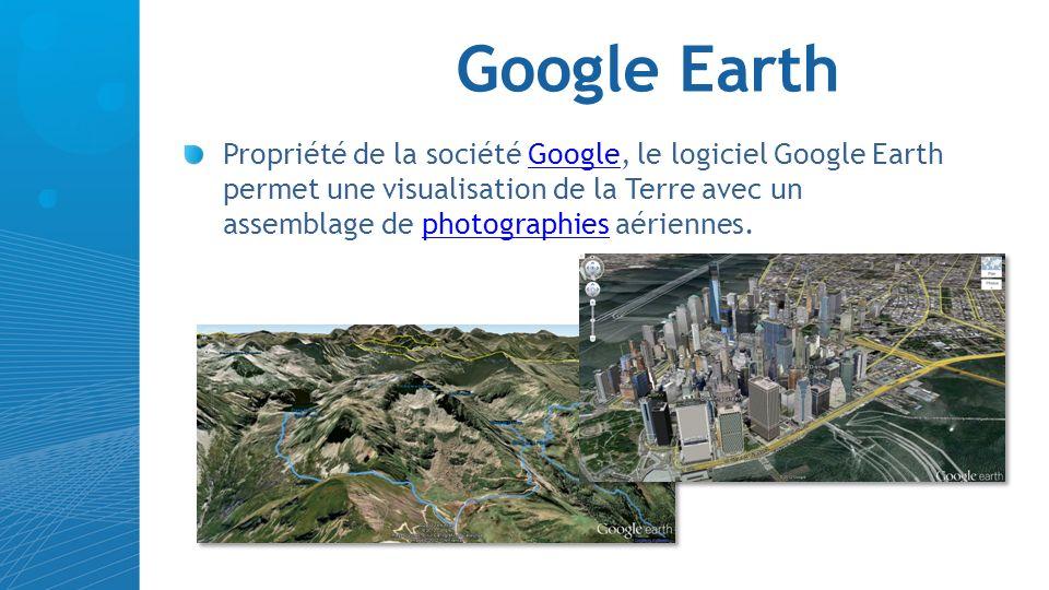 Google Earth Propriété de la société Google, le logiciel Google Earth permet une visualisation de la Terre avec un assemblage de photographies aérienn