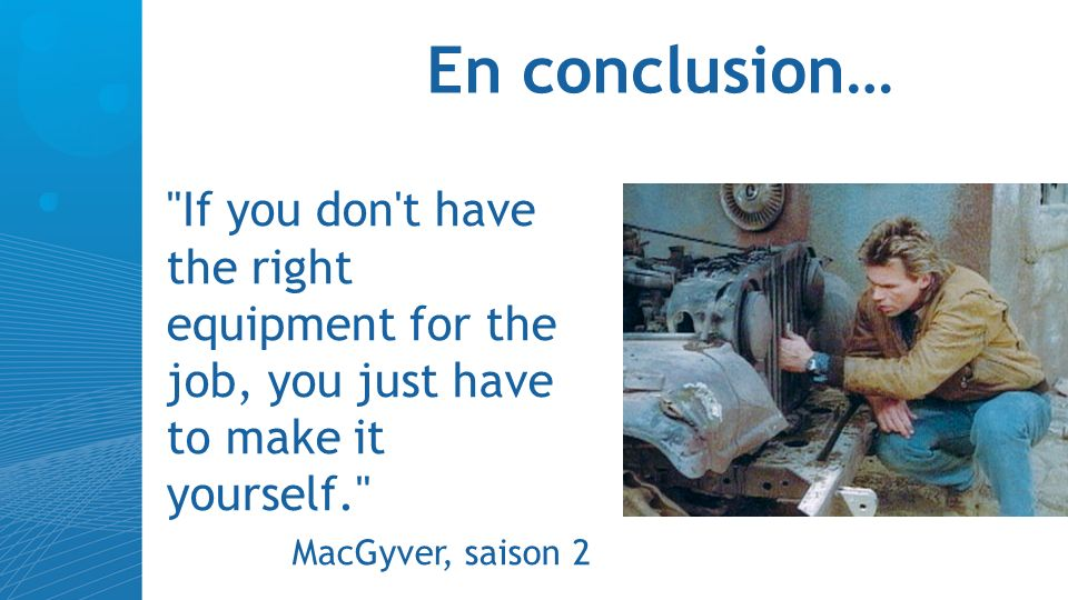 En conclusion… If you don t have the right equipment for the job, you just have to make it yourself. MacGyver, saison 2
