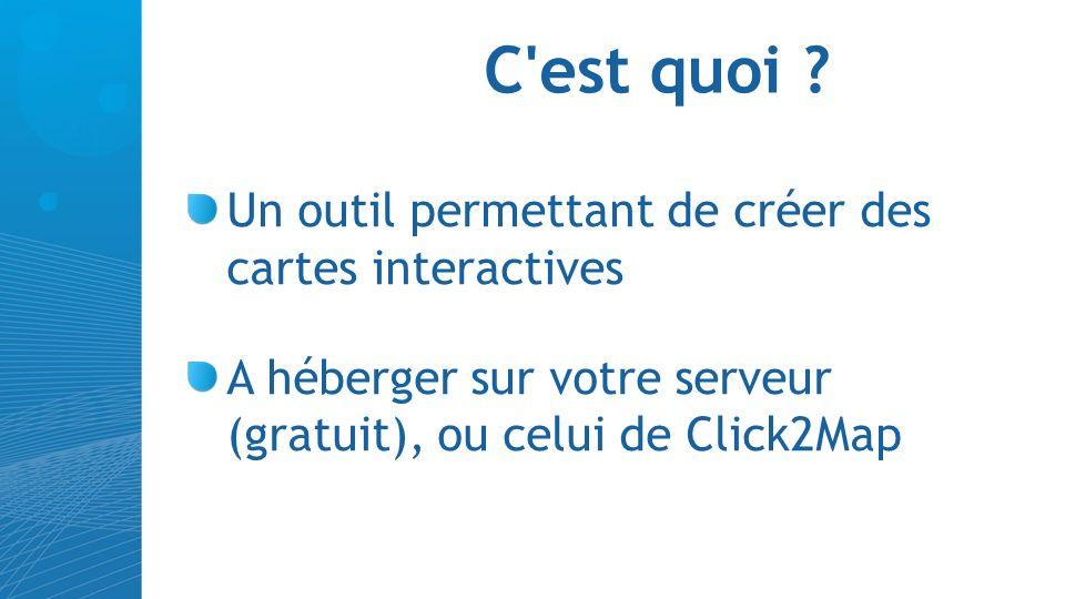 C'est quoi ? Un outil permettant de créer des cartes interactives A héberger sur votre serveur (gratuit), ou celui de Click2Map