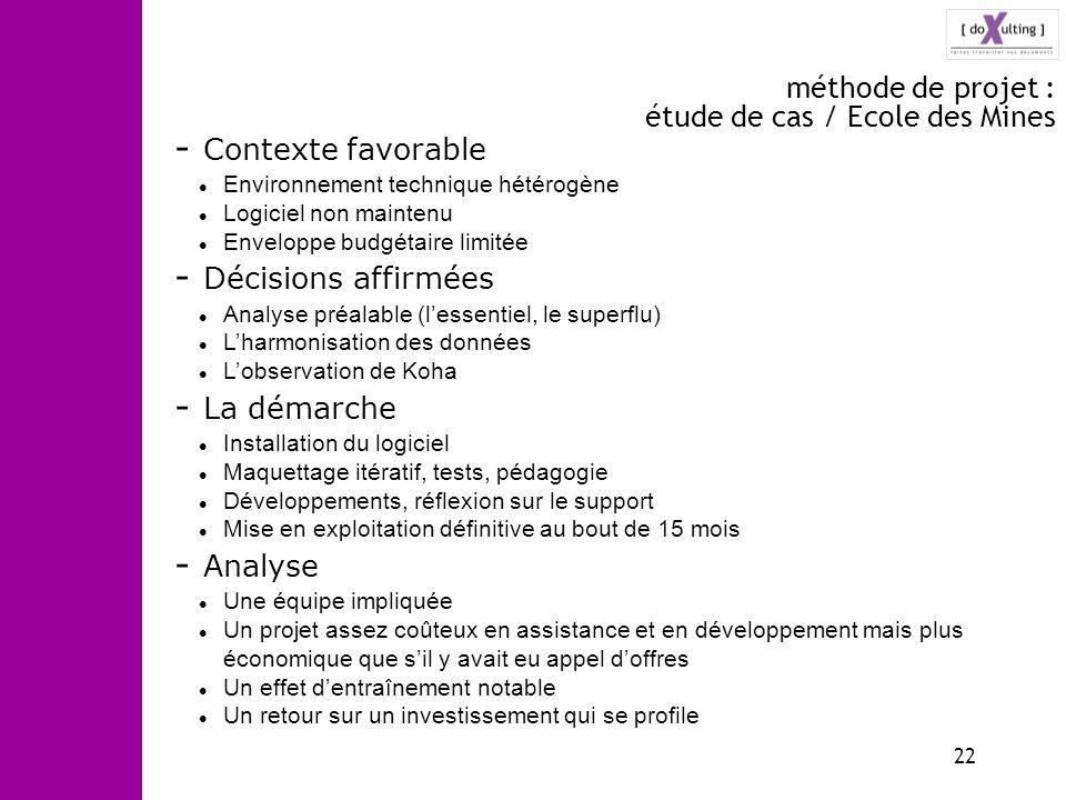 22 méthode de projet : étude de cas / Ecole des Mines - Contexte favorable Environnement technique hétérogène Logiciel non maintenu Enveloppe budgétai