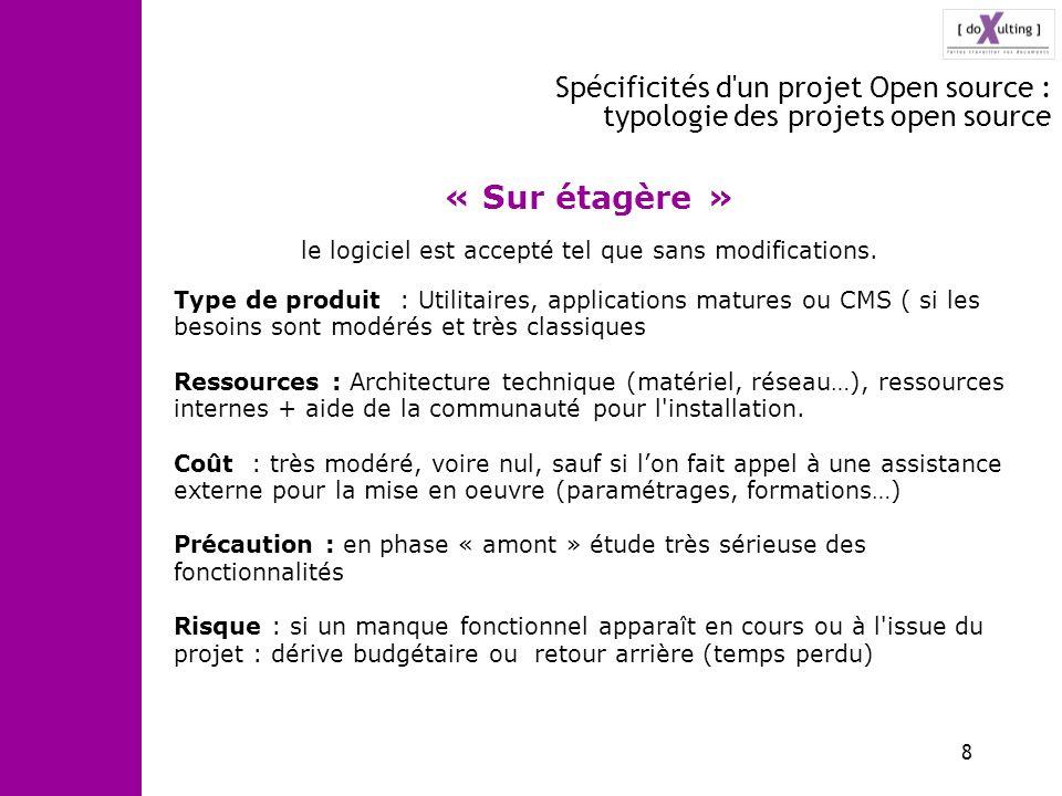 8 Spécificités d'un projet Open source : typologie des projets open source « Sur étagère » le logiciel est accepté tel que sans modifications. Type de