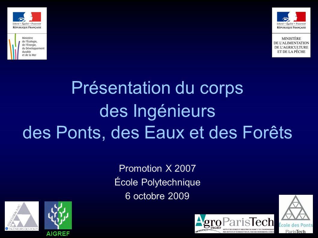 Présentation du corps des Ingénieurs des Ponts, des Eaux et des Forêts Promotion X 2007 École Polytechnique 6 octobre 2009 AIGREF
