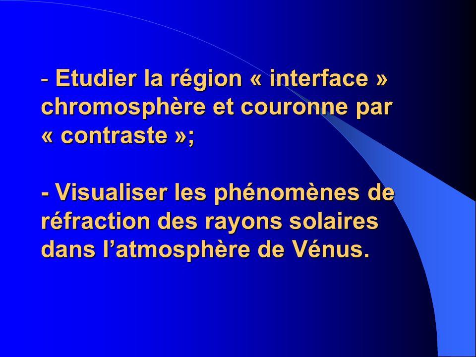 - Etudier la région « interface » chromosphère et couronne par « contraste »; - Visualiser les phénomènes de réfraction des rayons solaires dans latmosphère de Vénus.