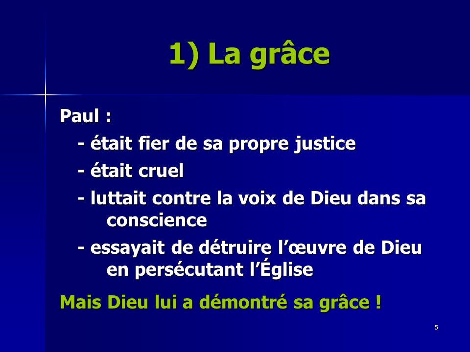 5 Paul : - était fier de sa propre justice - était cruel - luttait contre la voix de Dieu dans sa conscience - essayait de détruire lœuvre de Dieu en persécutant lÉglise Mais Dieu lui a démontré sa grâce .