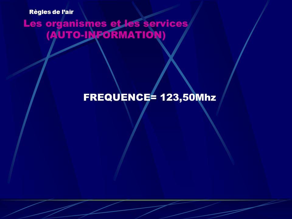 Les organismes et les services (AUTO-INFORMATION) Règles de lair FREQUENCE= 123,50Mhz