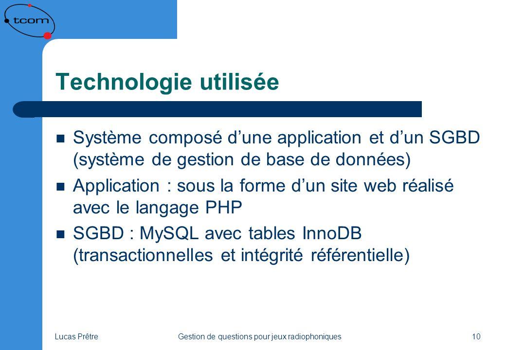 Lucas PrêtreGestion de questions pour jeux radiophoniques10 Technologie utilisée Système composé dune application et dun SGBD (système de gestion de base de données) Application : sous la forme dun site web réalisé avec le langage PHP SGBD : MySQL avec tables InnoDB (transactionnelles et intégrité référentielle)
