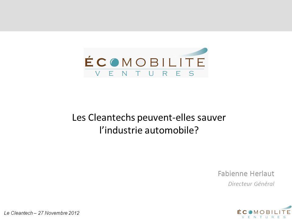 Le Cleantech – 27 Novembre 2012 Fabienne Herlaut Directeur Général Les Cleantechs peuvent-elles sauver lindustrie automobile?