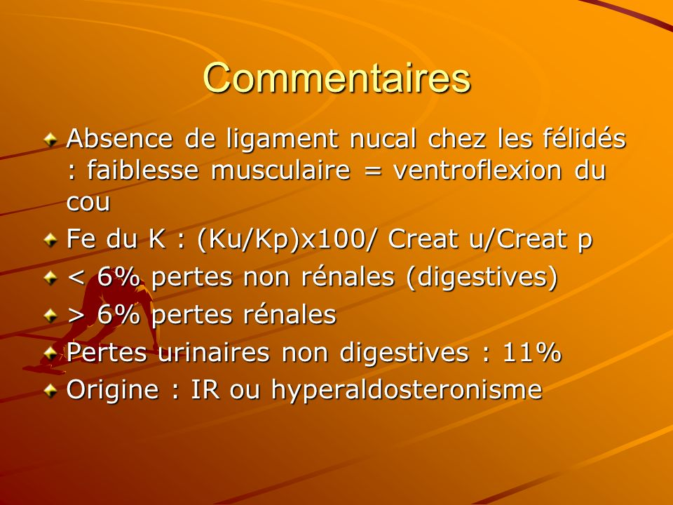 Commentaires Absence de ligament nucal chez les félidés : faiblesse musculaire = ventroflexion du cou Fe du K : (Ku/Kp)x100/ Creat u/Creat p < 6% pert
