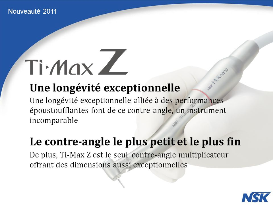 Une longévité exceptionnelle alliée à des performances époustoufflantes font de ce contre-angle, un instrument incomparable De plus, Ti-Max Z est le seul contre-angle multiplicateur offrant des dimensions aussi exceptionnelles Une longévité exceptionnelle Le contre-angle le plus petit et le plus fin