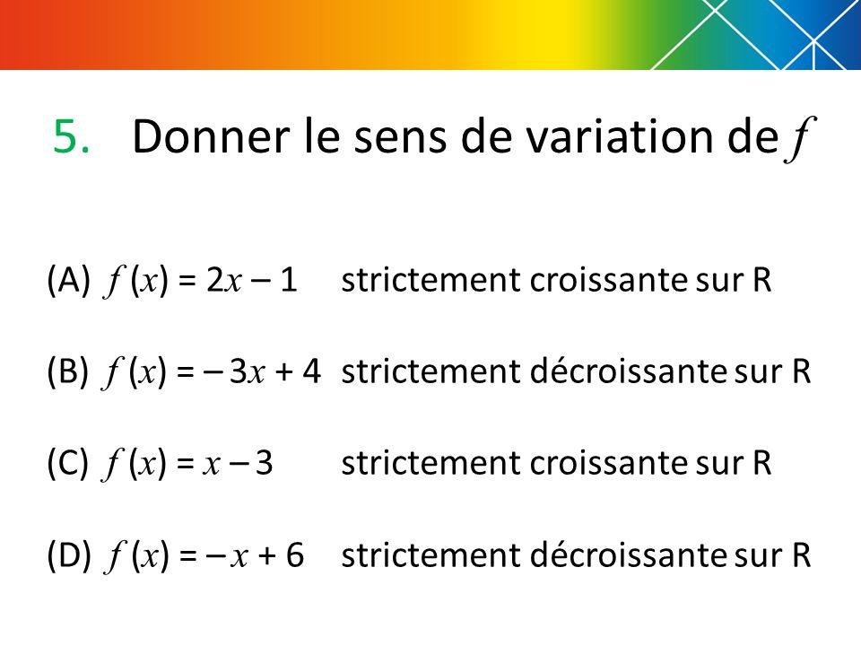 5.Donner le sens de variation de f strictement croissante sur R strictement décroissante sur R strictement croissante sur R strictement décroissante sur R (A) f ( x ) = 2 x – 1 (B) f ( x ) = – 3 x + 4 (C) f ( x ) = x – 3 (D) f ( x ) = – x + 6