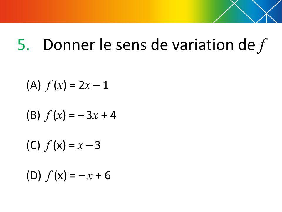 5.Donner le sens de variation de f (A) f ( x ) = 2 x – 1 (B) f ( x ) = – 3 x + 4 (C) f (x) = x – 3 (D) f (x) = – x + 6