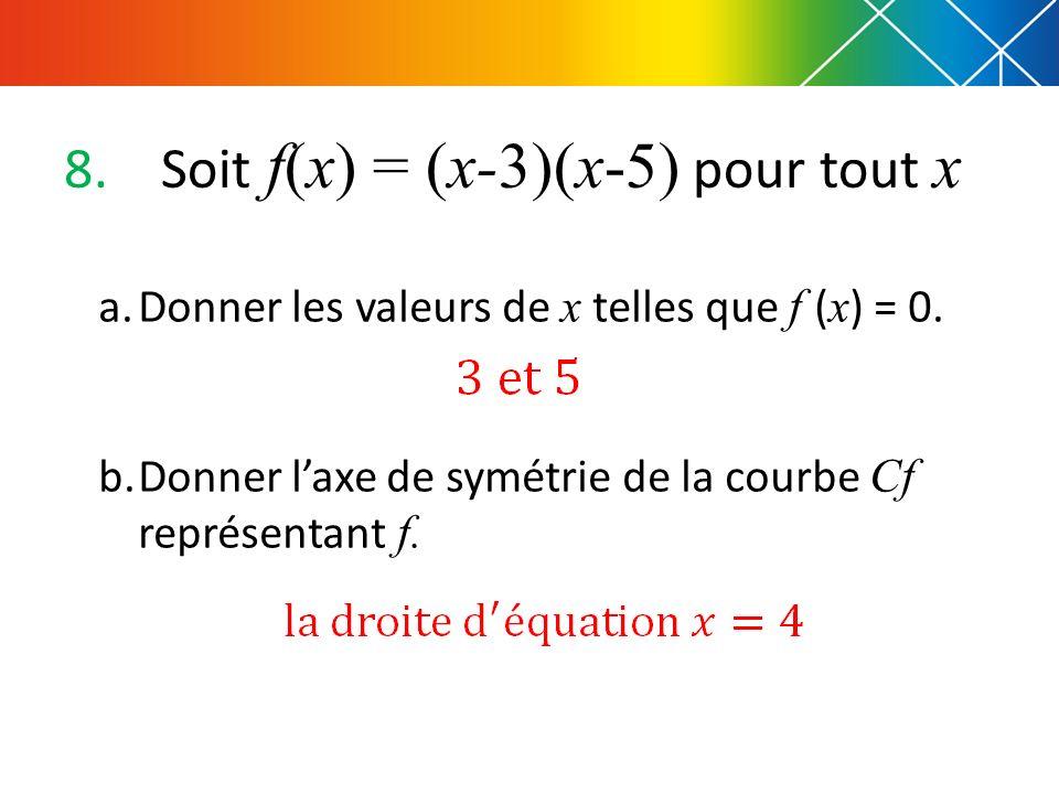 8.Soit f(x) = (x-3)(x-5) pour tout x a.Donner les valeurs de x telles que f ( x ) = 0. b.Donner laxe de symétrie de la courbe Cf représentant f.