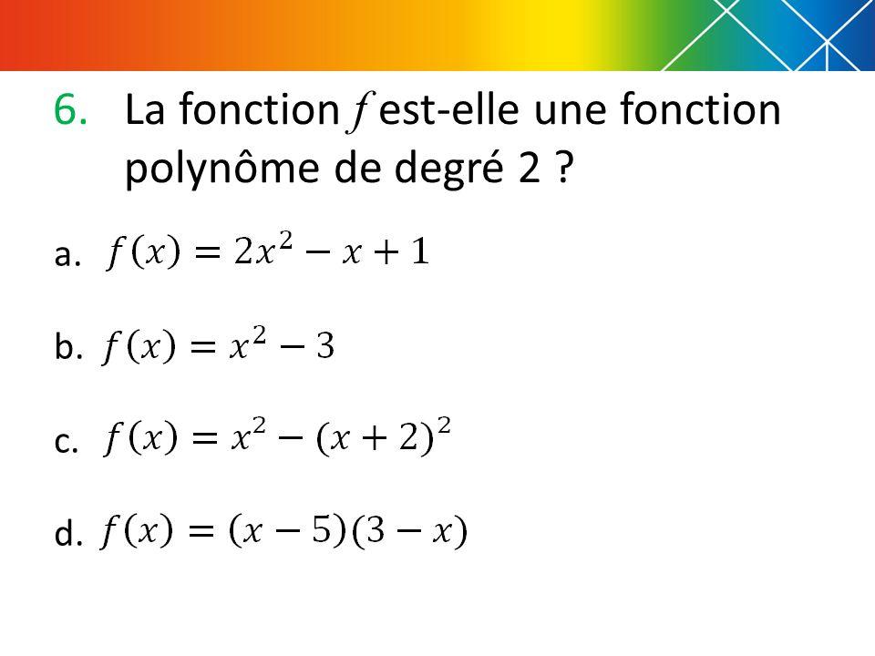 6.La fonction f est-elle une fonction polynôme de degré 2 ? a. b. c. d.