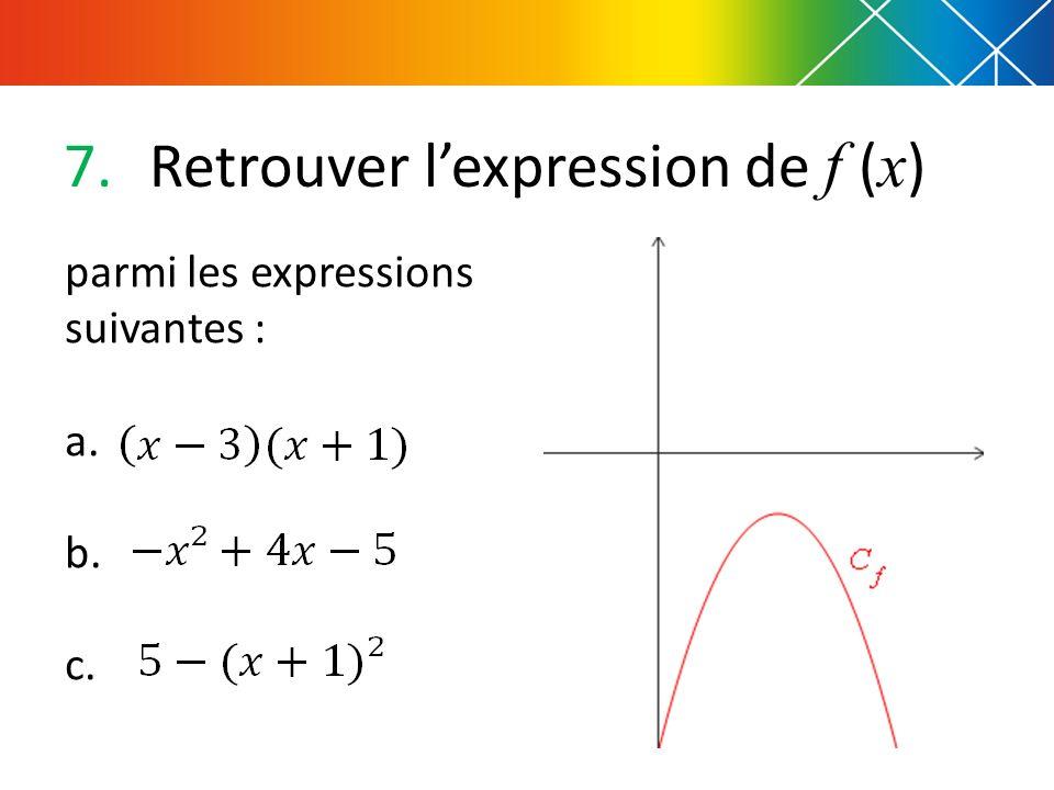 7.Retrouver lexpression de f ( x ) parmi les expressions suivantes : a. b. c.