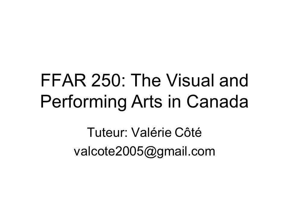 FFAR 250: The Visual and Performing Arts in Canada Tuteur: Valérie Côté valcote2005@gmail.com