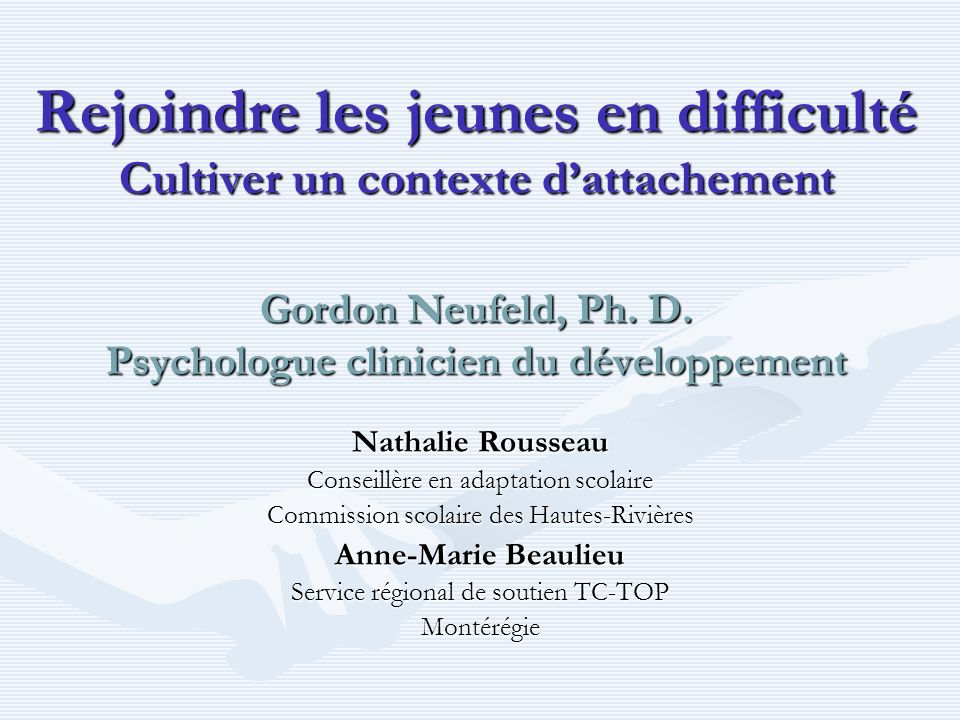 Rejoindre les jeunes en difficulté Cultiver un contexte dattachement Gordon Neufeld, Ph. D. Psychologue clinicien du développement Nathalie Rousseau C