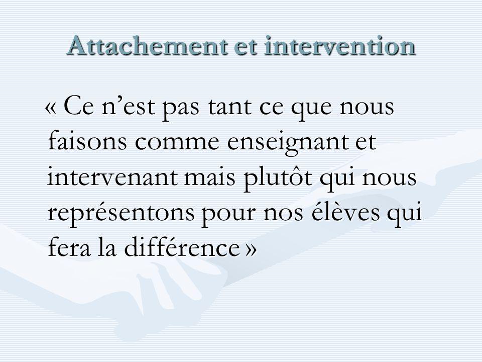 Attachement et intervention « Ce nest pas tant ce que nous faisons comme enseignant et intervenant mais plutôt qui nous représentons pour nos élèves q