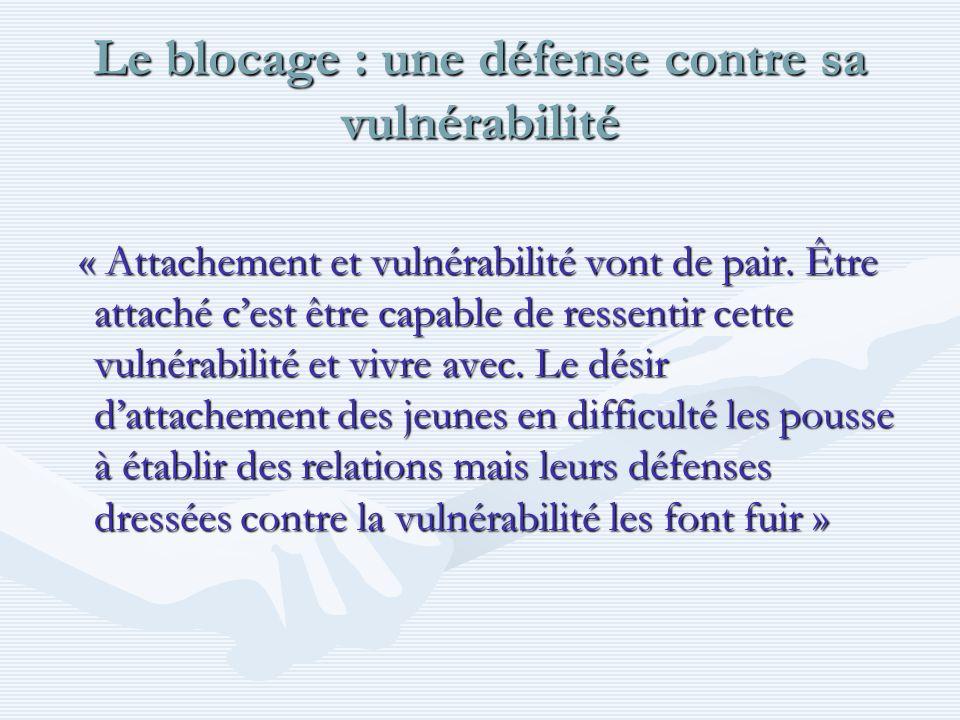 Le blocage : une défense contre sa vulnérabilité « Attachement et vulnérabilité vont de pair. Être attaché cest être capable de ressentir cette vulnér
