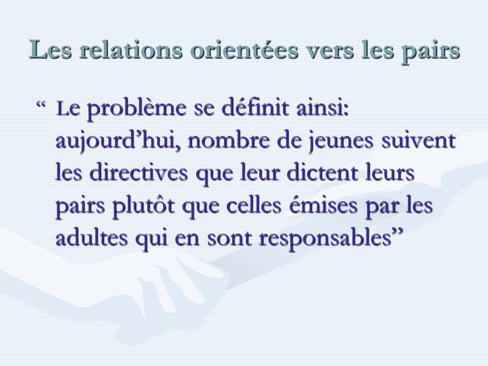 Les relations orientées vers les pairs L e problème se définit ainsi: aujourdhui, nombre de jeunes suivent les directives que leur dictent leurs pairs