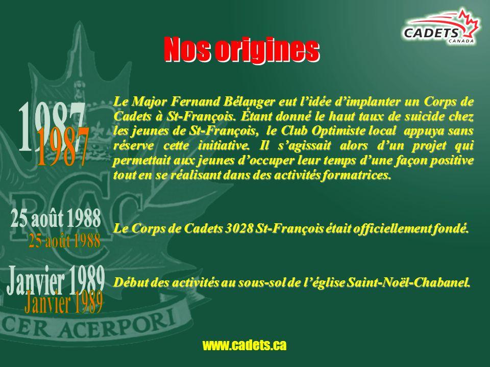 www.cadets.ca Nos origines Le Major Fernand Bélanger eut lidée dimplanter un Corps de Cadets à St-François. Étant donné le haut taux de suicide chez l