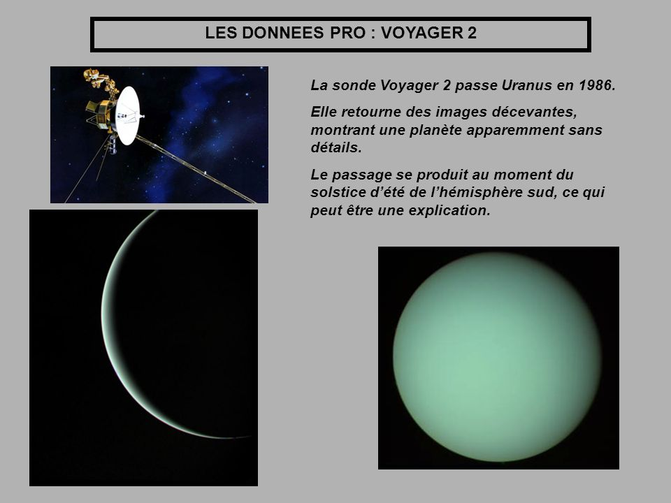 LES DONNEES PRO : VOYAGER 2 La sonde Voyager 2 passe Uranus en 1986. Elle retourne des images décevantes, montrant une planète apparemment sans détail